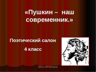 «Пушкин – наш современник.» Поэтический салон 4 класс Ерёмина Н. В. МОУ Проги