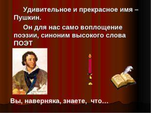 Удивительное и прекрасное имя –Пушкин. Он для нас само воплощение поэзии