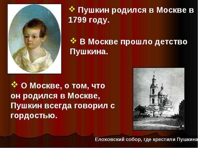 Пушкин родился в Москве в 1799 году. В Москве прошло детство Пушкина. О Моск...