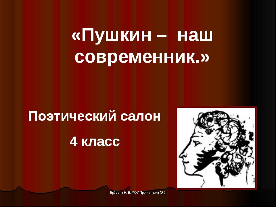 «Пушкин – наш современник.» Поэтический салон 4 класс Ерёмина Н. В. МОУ Проги...