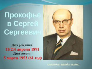 Прокофьев Сергей Сергеевич композитор, дирижёр, пианист Дата рождения: 11(23)