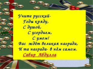 Учите русский- Годы кряду, С душой, С усердием, С умом! Вас