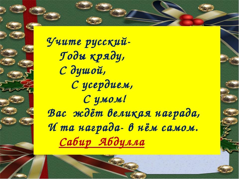 Учите русский- Годы кряду, С душой, С усердием, С умом! Вас...