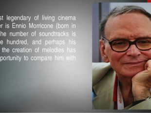 The most legendary of living cinema composer is Ennio Morricone (born in 1928