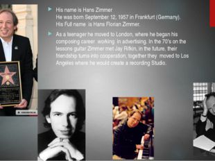 His name is Hans Zimmer He was born September 12, 1957 in Frankfurt (Germany