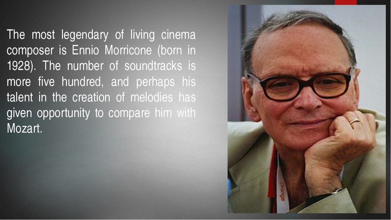The most legendary of living cinema composer is Ennio Morricone (born in 1928...