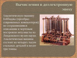 Аналитическую машину Бэббиджа (прообраз современных компьютеров) по сохранив