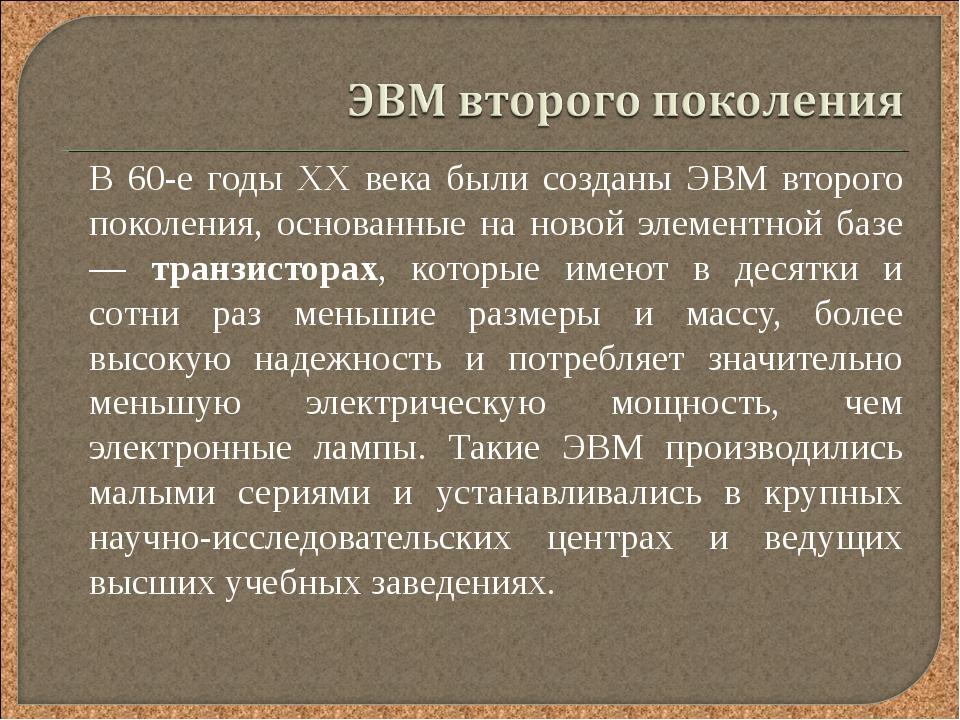 В 60-е годы XX века были созданы ЭВМ второго поколения, основанные на новой...