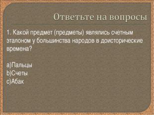 1. Какой предмет (предметы) являлись счетным эталоном у большинства народов в