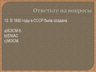 12. В 1950 году в СССР была создана БЭСМ-6. ENIAC МЭСМ.