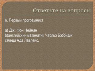 6. Первый программист Дж. Фон Нейман английский математик Чарльз Бэббидж. лед
