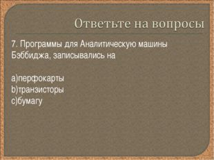 7. Программы для Аналитическую машины Бэббиджа, записывались на перфокарты тр