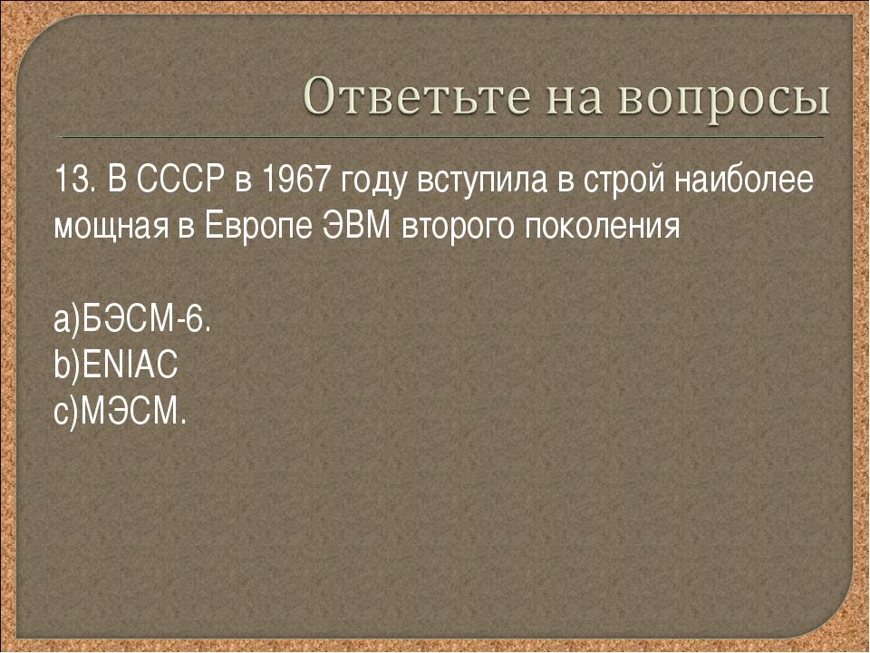 13. В СССР в 1967 году вступила в строй наиболее мощная в Европе ЭВМ второго...
