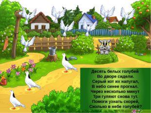 Десять белых голубей Во дворе сидели. Серый кот их напугал, В небо синее прог
