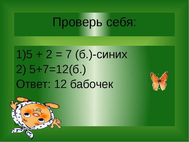 Проверь себя: 1)5 + 2 = 7 (б.)-синих 2) 5+7=12(б.) Ответ: 12 бабочек