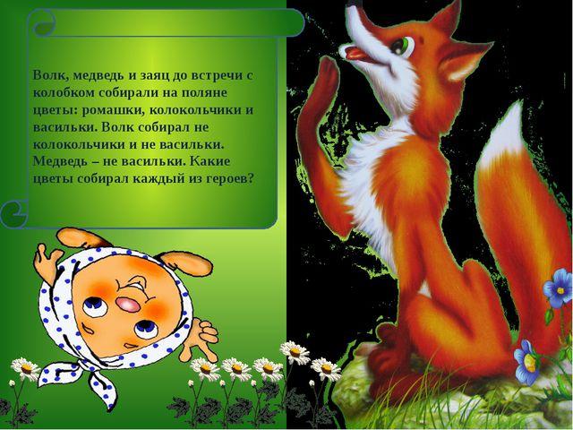 Волк, медведь и заяц до встречи с колобком собирали на поляне цветы: ромашки,...