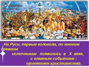 На Руси, первые колокола, по многим древним источникам появились в X веке, с