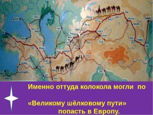 Именно оттуда колокола могли по «Великому шёлковому пути» попасть в Европу.