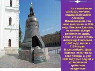 Ну и конечно же сам Царь-колокол, задуманный царём Алексеем Михайловичем. Ег