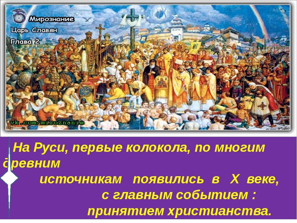 На Руси, первые колокола, по многим древним источникам появились в X веке, с...