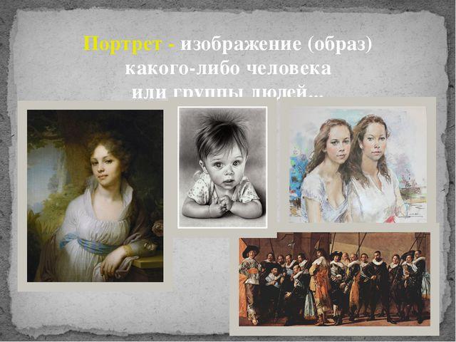 Портрет- изображение (образ) какого-либо человека или группылюдей...