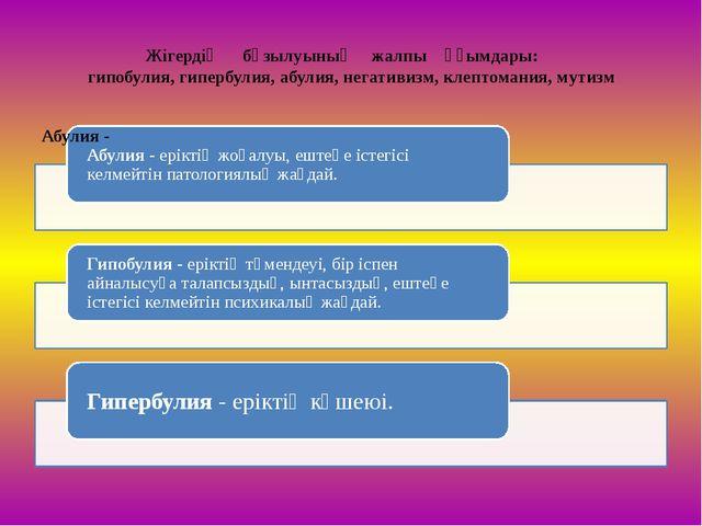 Жігердің бұзылуының жалпы ұғымдары: гипобулия, гипербулия, абулия, негативизм...