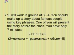 You will work in groups of 3 - 4. You should make up a story about famous peo