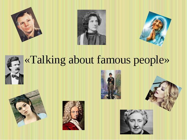 «Talking about famous people»