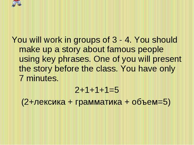 You will work in groups of 3 - 4. You should make up a story about famous peo...