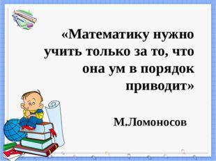 «Математику нужно учить только за то, что она ум в порядок приводит» М.Ломоно