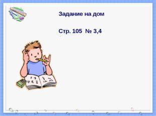 Задание на дом Стр. 105 № 3,4