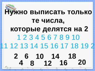 Нужно выписать только те числа, которые делятся на 2 1 2 3 4 5 6 7 8 9 10 11
