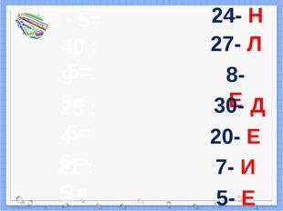 6 · 5= 40 : 5= 9 · 3= 25 : 5= 4 · 6= 21 : 3= 5 · 4= 24- Н 27- Л 8- Е 30- Д 20