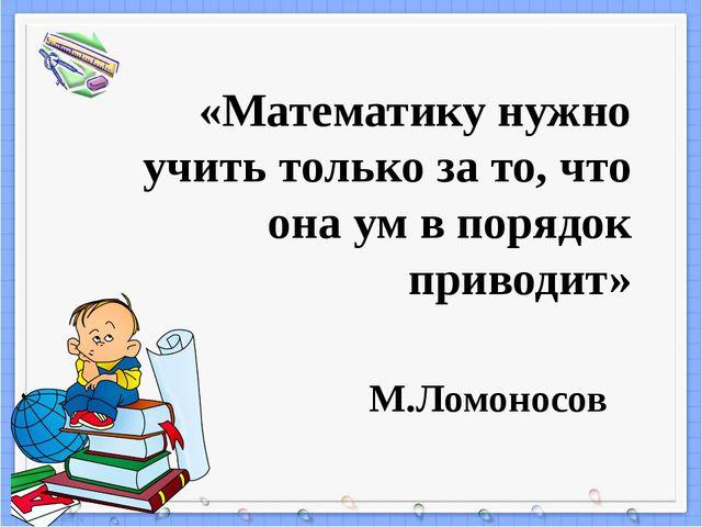 «Математику нужно учить только за то, что она ум в порядок приводит» М.Ломоно...