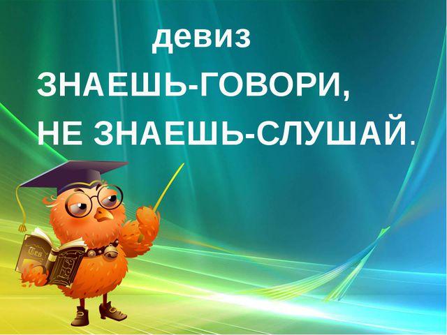 девиз ЗНАЕШЬ-ГОВОРИ, НЕ ЗНАЕШЬ-СЛУШАЙ.