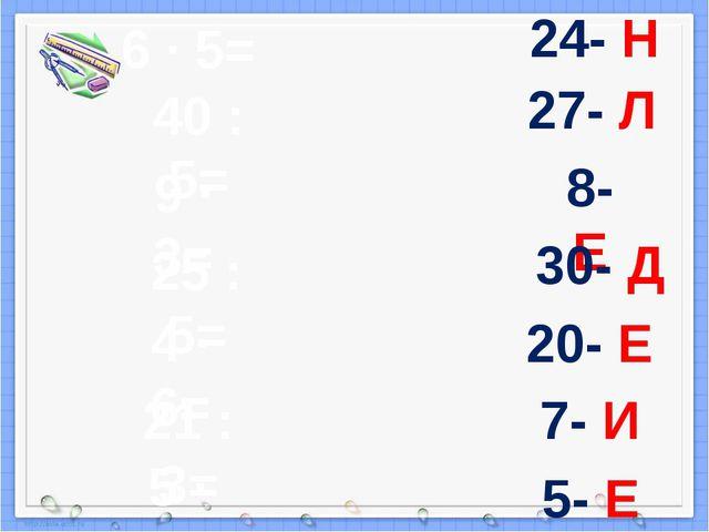 6 · 5= 40 : 5= 9 · 3= 25 : 5= 4 · 6= 21 : 3= 5 · 4= 24- Н 27- Л 8- Е 30- Д 20...