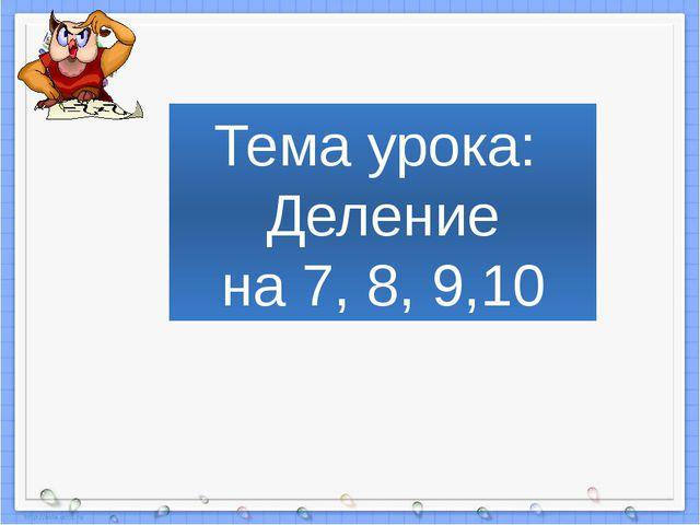 Тема урока: Деление на 7, 8, 9,10