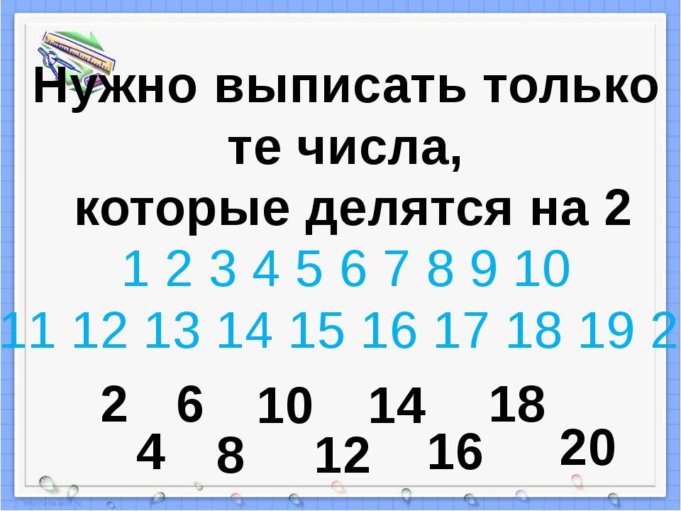 Нужно выписать только те числа, которые делятся на 2 1 2 3 4 5 6 7 8 9 10 11...