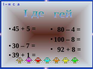 45 + 5 = 30 – 7 = 39 + 1 = 80 – 4 = 100 – 8 = 92 + 8 =