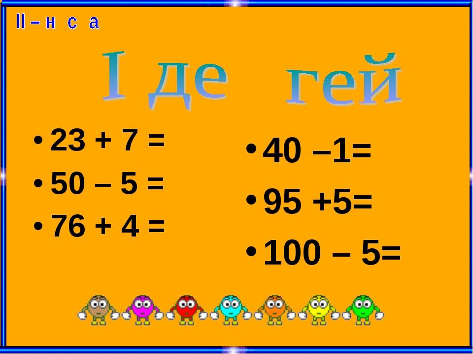 23 + 7 = 50 – 5 = 76 + 4 = 40 –1= 95 +5= 100 – 5=