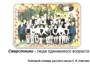 Сверстники Сверстники - люди одинакового возраста Толковый словарь русского я