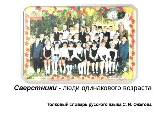 Сверстники Сверстники - люди одинакового возраста Толковый словарь русского я...