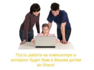 Пусть работа на компьютере и интернет будет Вам и Вашим детям во благо!