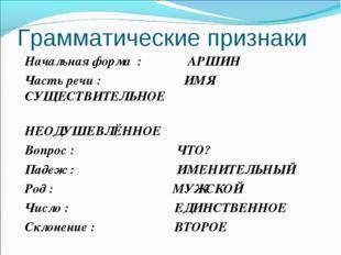 Грамматические признаки Начальная форма : АРШИН Часть речи : ИМЯ СУЩЕСТВИТЕЛЬ