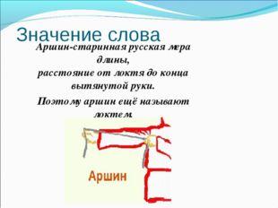 Значение слова Аршин-старинная русская мера длины, расстояние от локтя до кон