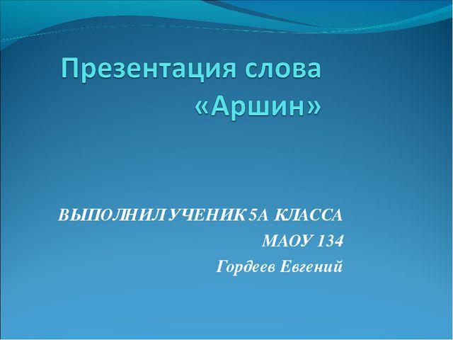 ВЫПОЛНИЛ УЧЕНИК 5А КЛАССА МАОУ 134 Гордеев Евгений