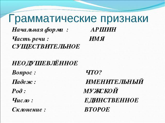 Грамматические признаки Начальная форма : АРШИН Часть речи : ИМЯ СУЩЕСТВИТЕЛЬ...