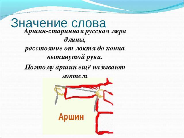 Значение слова Аршин-старинная русская мера длины, расстояние от локтя до кон...