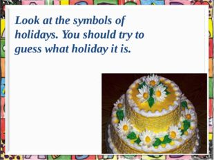 Look at the symbols of holidays. You should try to guess what holiday it is.