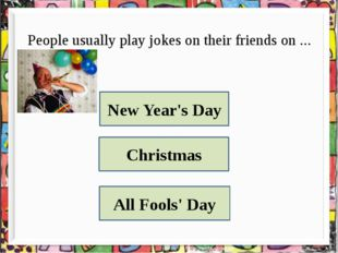 People usually play jokes on their friends on ... New Year's Day Christmas Al